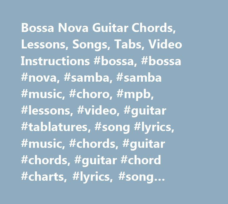 Bossa Nova Guitar Chords, Lessons, Songs, Tabs, Video Instructions #bossa, #bossa #nova, #samba, #samba #music, #choro, #mpb, #lessons, #video, #guitar #tablatures, #song #lyrics, #music, #chords, #guitar #chords, #guitar #chord #charts, #lyrics, #song #words, #brasil, #tabs, #brazil, #guitar #tabs, #lyrics #page, #antonio #carlos #jobim, #jobim, #tom #jobim, #baden #powell, #joao #gilberto, #luiz #bonfa, #chico #buarque, #toquinho, #caetano #veloso, #vinicius #de #moraes, #letras, #cifras…