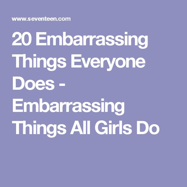 20 Embarrassing Things Everyone Does - Embarrassing Things All Girls Do