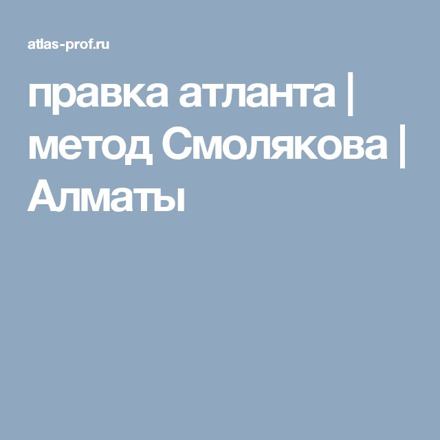 правка атланта | метод Смолякова | Алматы