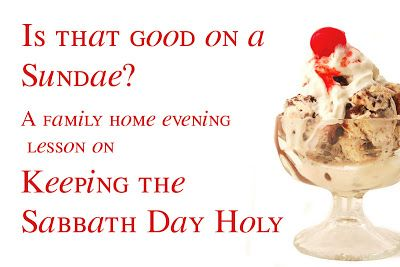 Is that good on a Sundae? A FHE lesson on Keeping the Sabbath Day Holy. I have done this as a sharing time...it was great! - J