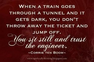 When a train goes through a tunnel and it gets dark, you don't throw away the ticket and jump off. You sit still and trust the engineer - Corrie Ten Boom