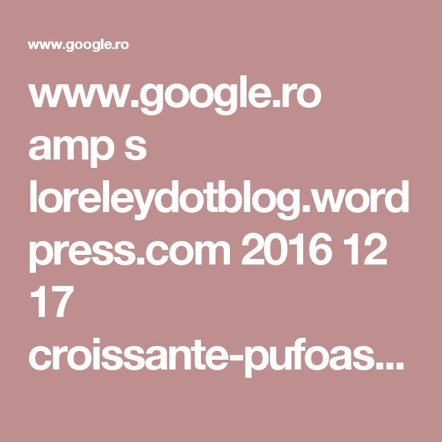 www.google.ro amp s loreleydotblog.wordpress.com 2016 12 17 croissante-pufoase amp
