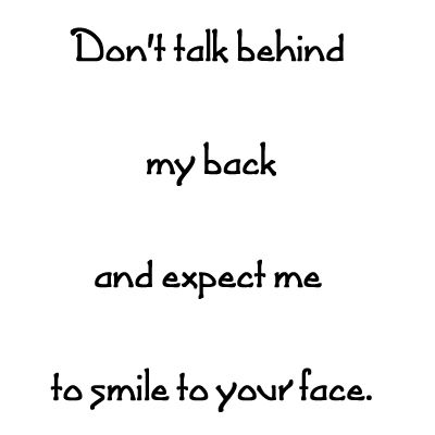 Don't talk behind my back and expect me to smile to your face.