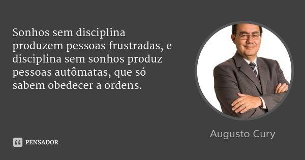 Sonhos sem disciplina produzem pessoas frustradas, e disciplina sem sonhos produz pessoas autômatas, que só sabem obedecer a ordens. — Augusto Cury