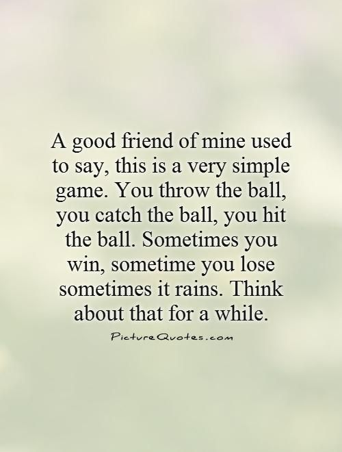 A good friend of mine used to say, this is a very simple game. You throw the ball, you catch the ball, you hit the ball. Sometimes you win, sometime you lose sometimes it rains. Think about that for a while. Picture Quotes.