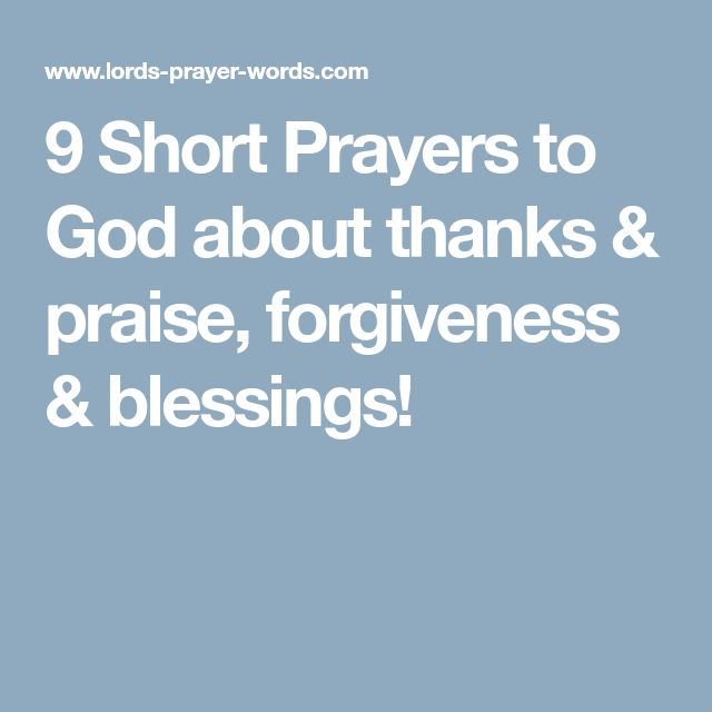 9 Short Prayers to God about thanks & praise, forgiveness & blessings!