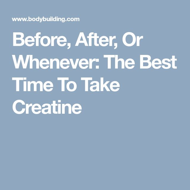 Before, After, Or Whenever: The Best Time To Take Creatine