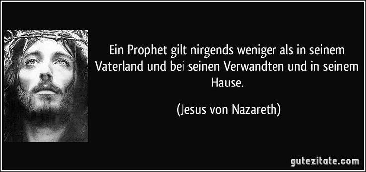 Ein Prophet gilt nirgends weniger als in seinem Vaterland und bei seinen Verwandten und in seinem Hause. (Jesus von Nazareth)