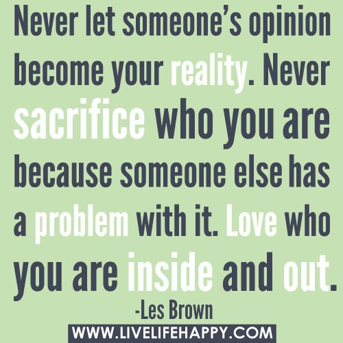 """""""Never let someone's opinion become your reality. Never sacrifice who you are because someone else has a problem with it. Love who you are inside and out."""" -Les Brown by deeplifequotes, via Flickr"""