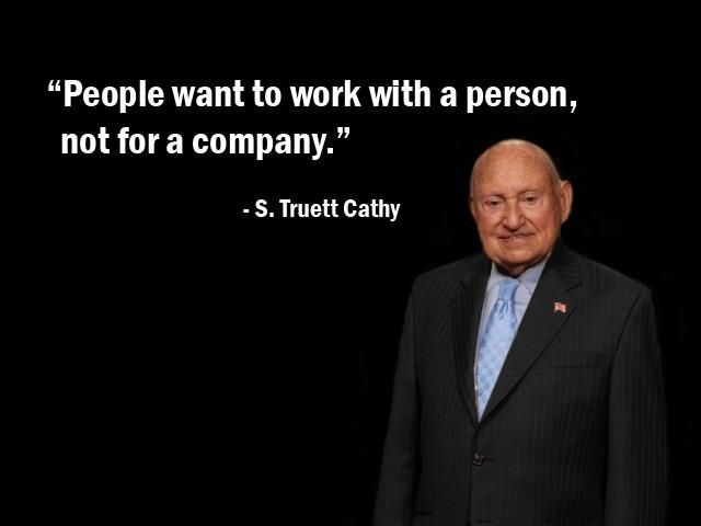 """People want to work with a person, not for a company."" - S. Truett Cathy - More S. Truett Cathy at http://www.evancarmichael.com/Famous-Entrepreneurs/6484/summary.php"