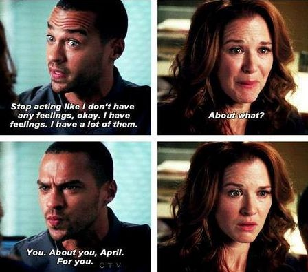 Jackson: Stop acting like I don't have any feelings, okay. I have feelings. I have a lot of them. April: About what? Jackson: Yoy. About you, April. For you. Grey's Anatomy quotes