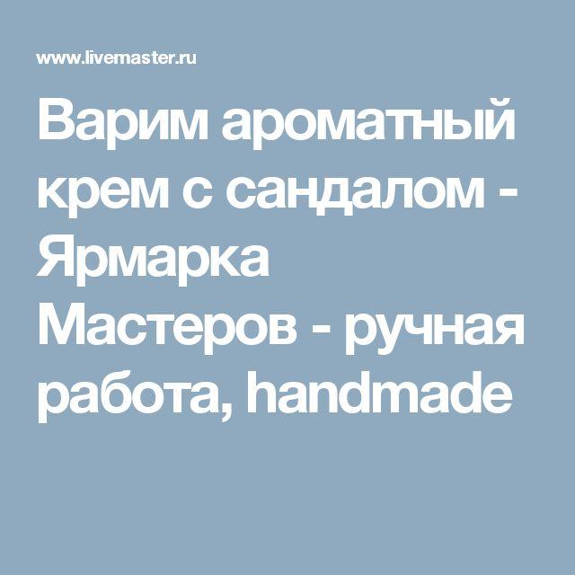 Варим ароматный крем с сандалом - Ярмарка Мастеров - ручная работа, handmade