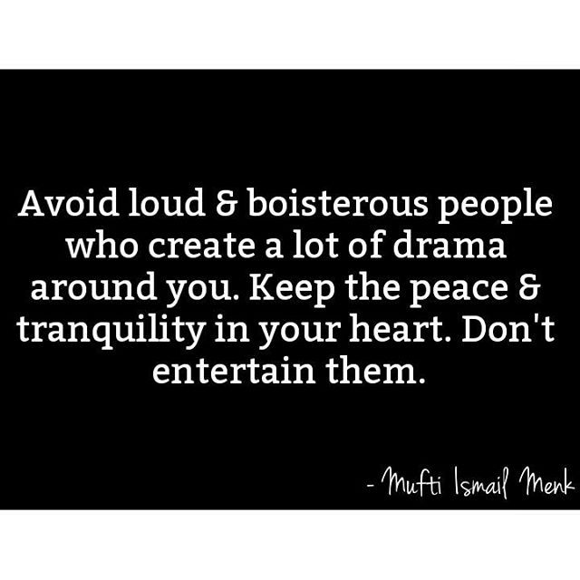 ♚ Avoid loud & boisterous people who create a lot of drama around you. Keep the peace & tranquility in your heart. Don't entertain them. ------------------------------- ☛ @muftimenkofficial
