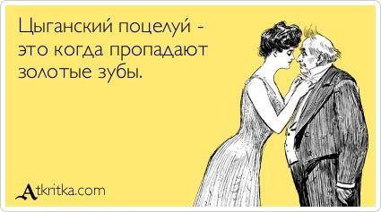 Цыганский поцелуй - это когда пропадают  золотые зубы.