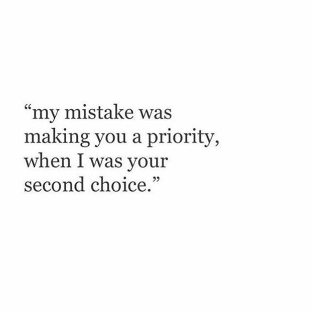 "Don't ever let someone make you feel like you're second rate. | ""My mistake was making you a priority, when I was your second choice."""