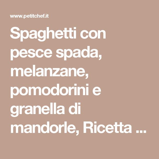 Spaghetti con pesce spada, melanzane, pomodorini e granella di mandorle, Ricetta Petitchef