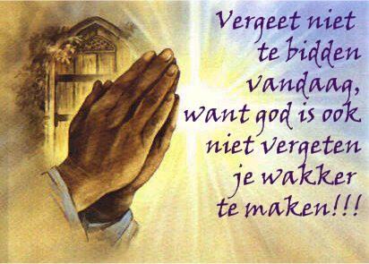 Vergeet niet te bidden vandaag, want god is ook niet vergeten je wakker te maken!!!