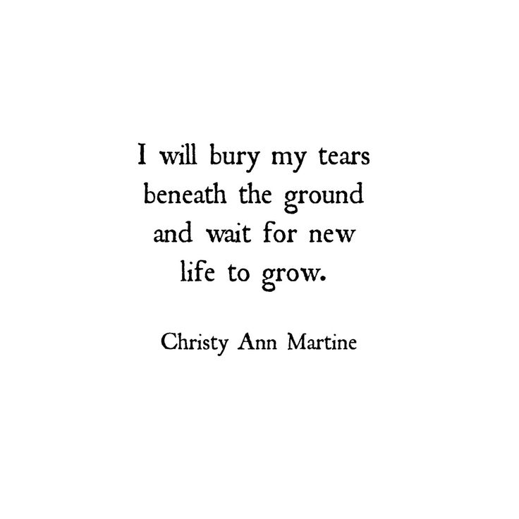 I will bury my tears beneath the ground and wait for new life to grow. ~ Christy Ann Martine - Poetry ~ Quotes