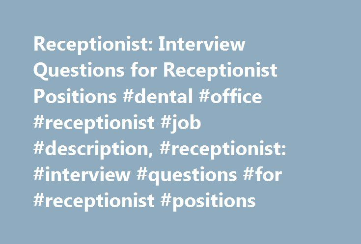 Receptionist: Interview Questions for Receptionist Positions #dental #office #receptionist #job #description, #receptionist: #interview #questions #for #receptionist #positions http://hong-kong.nef2.com/receptionist-interview-questions-for-receptionist-positions-dental-office-receptionist-job-description-receptionist-interview-questions-for-receptionist-positions/  # A receptionist is one of the most important employees of a company. She welcomes clients and company visitors, or causes them…