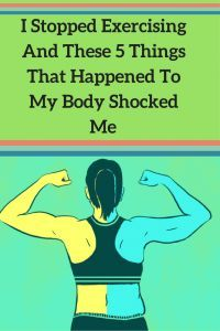 I STOPPED EXERCISING AND THESE 5 THINGS THAT HAPPENED TO MY BODY SHOCKED ME