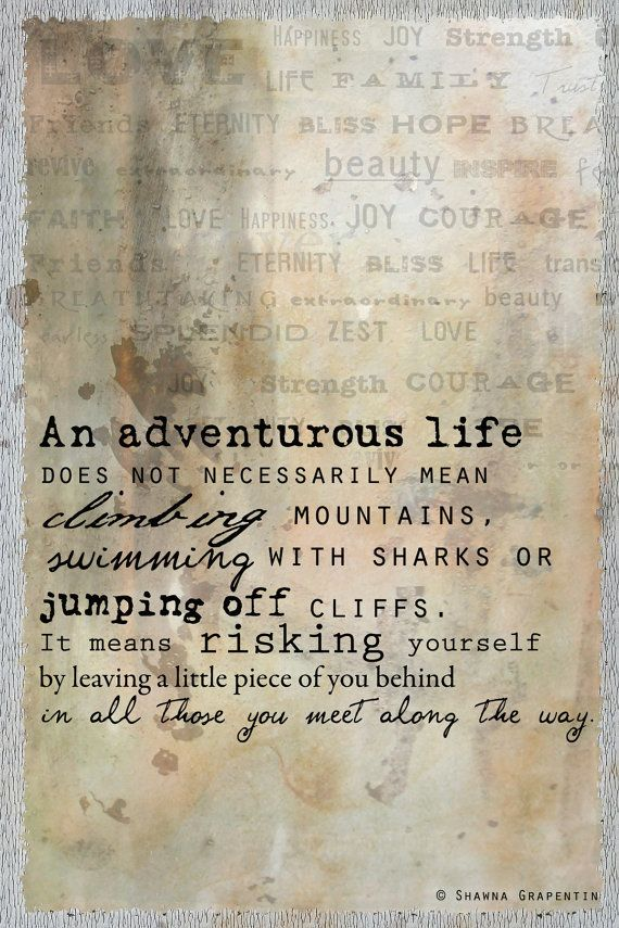 """An adventurous #life does not necessarily mean climbing mountains, swimming with sharks or jumping off cliffs. It means risking yourself by leaving a little piece of you behind."" $5.00  By Shawna Grapentin via Etsy."