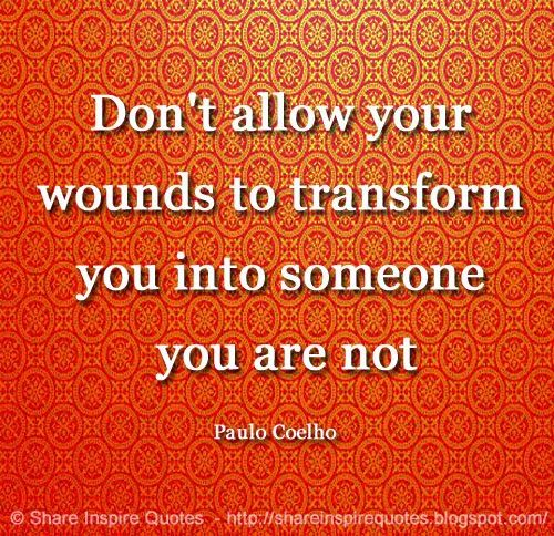 Don't allow your wounds to transform you into someone you are not ~Paulo Coelho  #FamousPeople #famousquotes #famouspeoplequotes #famousquotesandsayings #famouspeoplequotesandsayings #quotesbyfamouspeople #quotesbyPauloCoelho #PauloCoelho #PauloCoelhoquotes #wounds #transform #shareinsprequotes #share #inspire #quotes #whatsapp