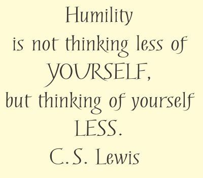 Humility: In this world of selfies and constant comments of self, this world could use a whole lot less self...