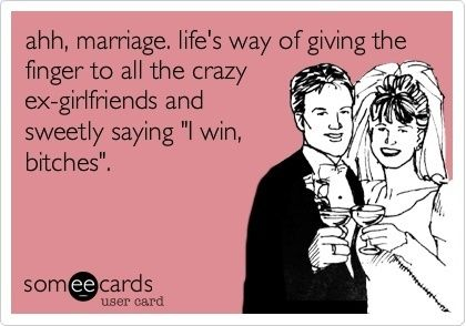 "Ahh, Marriage. Life's way of giving the finger to all the crazy ex girlfriends and sweetly saying "" I Win"" ;)"