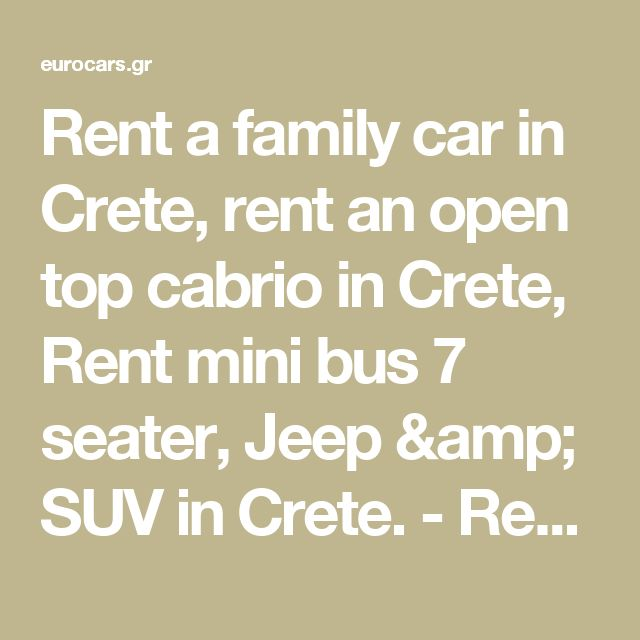 Rent a family car in Crete, rent an open top cabrio in Crete, Rent mini bus 7 seater, Jeep & SUV in Crete. - Rent car in Crete. Car Rental in Crete. Rent car Heraklion Airport, Rent car Chania Airport. Rent a car offers in Crete by Eurocars.gr