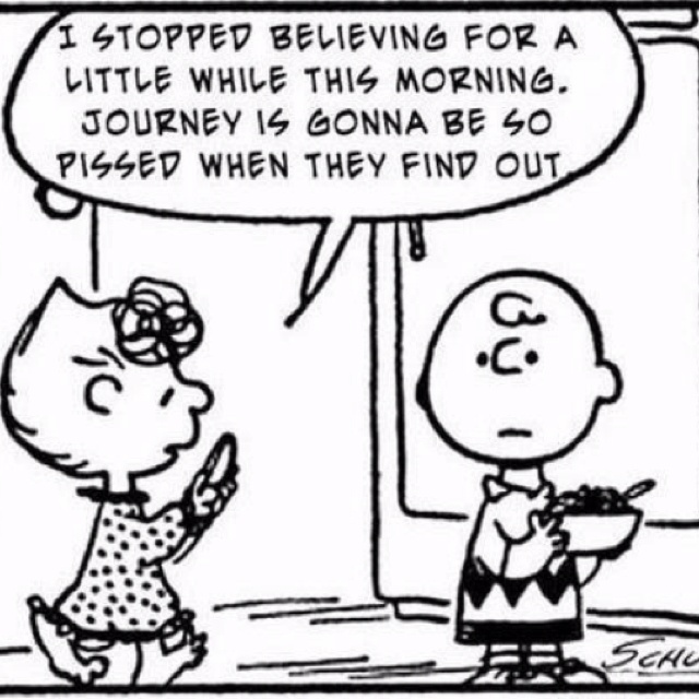 So funny!  Love me some Journey.  They probably WOULD be so pissed if any of us stopped believing.  So...don't stop believing.