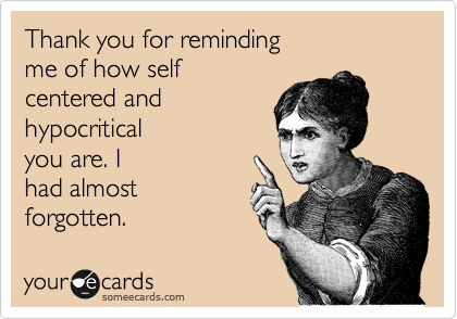 Thank you for reminding me of how self centered and hypocritical you are. I had almost forgotten.
