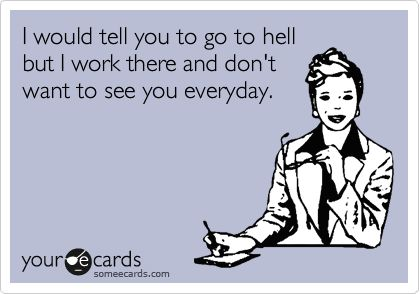 I would tell you to go to hell but I work there and don't want to see you everyday. ecard