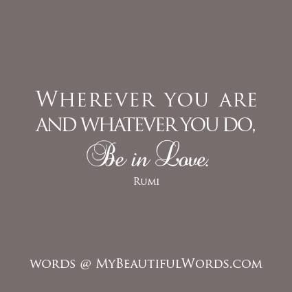 """Rumi: """"Wherever you are and whatever you do, Be in Love."""""""