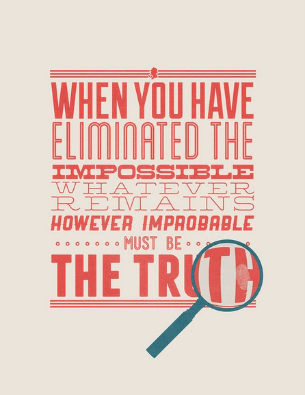 """""""When you have eliminated the impossible, whatever remains, however improbable, must be the truth."""" -Sir Arthur Conan Doyle"""