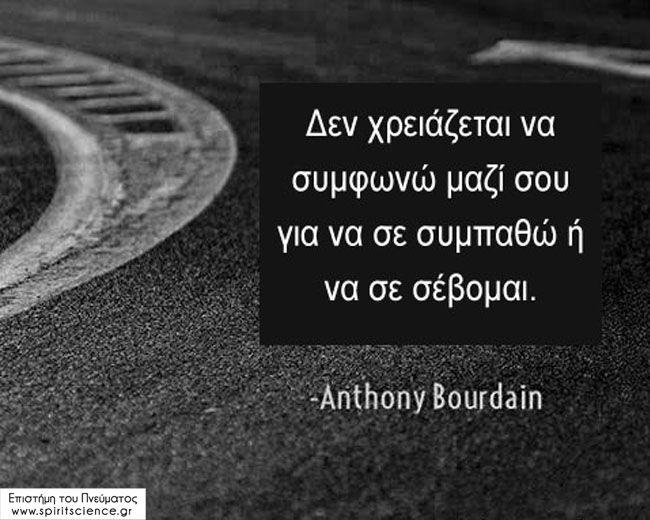 Δεν χρειάζεται να συμφωνώ μαζί σου για να σε συμπαθώ ή να σε σέβομαι. Anthony Bourdain Επιστήμη του Πνεύματος