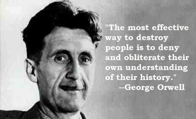 The most effective way to destroy people is to deny and obliterate their own understanding of their history.― George Orwell