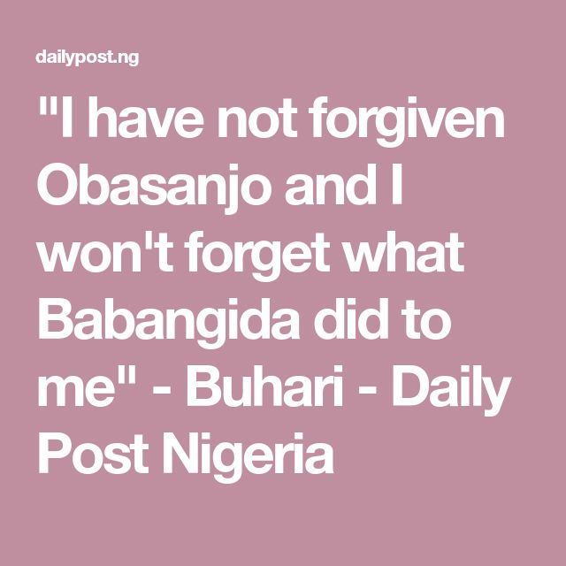 """""""I have not forgiven Obasanjo and I won't forget what Babangida did to me"""" - Buhari - Daily Post Nigeria"""