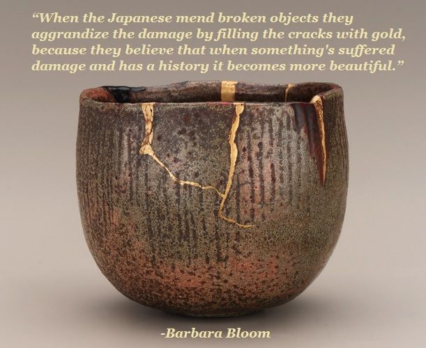 """""""When the Japanese mend broken objects they aggrandize the damage by filling the cracks with gold, because they believe that when something's suffered damage and has a history it becomes more beautiful."""" -Barbara Bloom"""