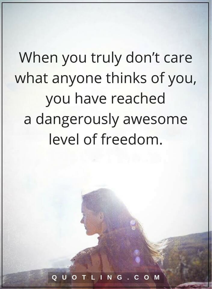 be yourself quotes When you truly don't care what anyone thinks of you, you have reached a dangerously awesome level of freedom.