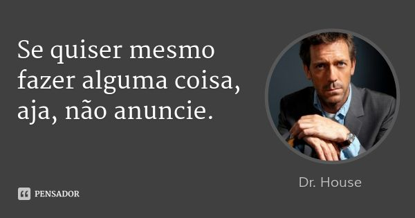 Se quiser mesmo fazer alguma coisa, aja, não anuncie. — Dr. House