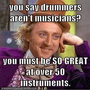 This is the truth, try and play all those percussionist instruments and sound good at them. I dare you.