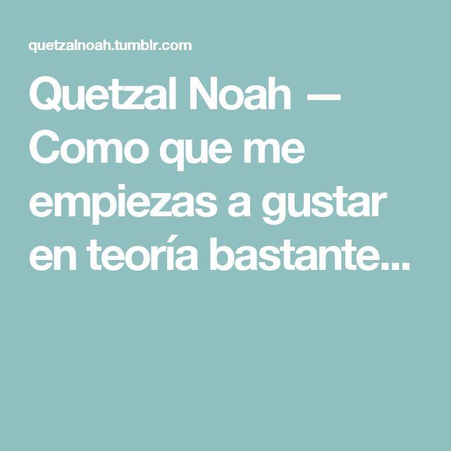 Quetzal Noah — Como que me empiezas a gustar en teoría bastante...