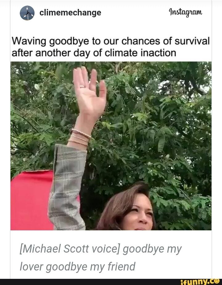 Waving Goodbye To Our Chances Of Survival After Another Day Of Climate Inaction Michael Scott Voice Goodbye My Lover Goodbye My Friend Ifunny Goodbye My Friend Michael Scott Ifunny