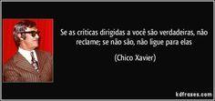 Se as críticas dirigidas a você são verdadeiras, não reclame; se não são, não ligue para elas (Chico Xavier)