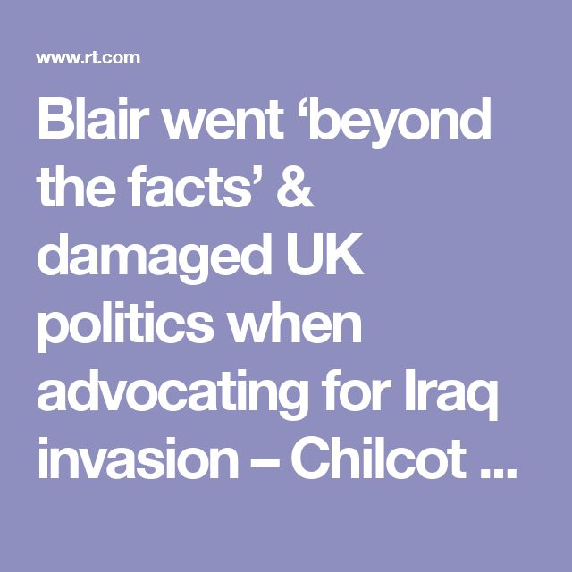 Blair went 'beyond the facts' & damaged UK politics when advocating for Iraq invasion – Chilcot — RT UK