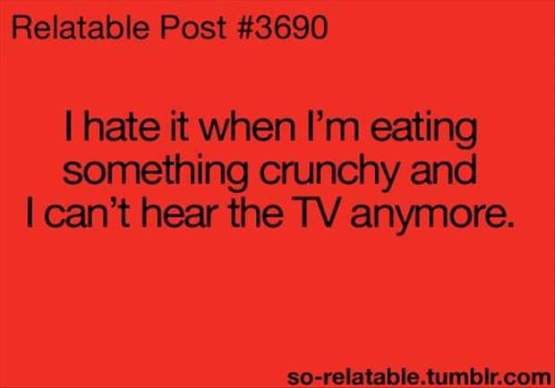 Every single time my husband insists on having popcorn while watching tv and turns the TV up and blasts me away with the noise....