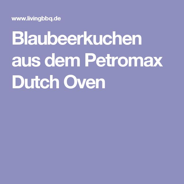 Blaubeerkuchen aus dem Petromax Dutch Oven