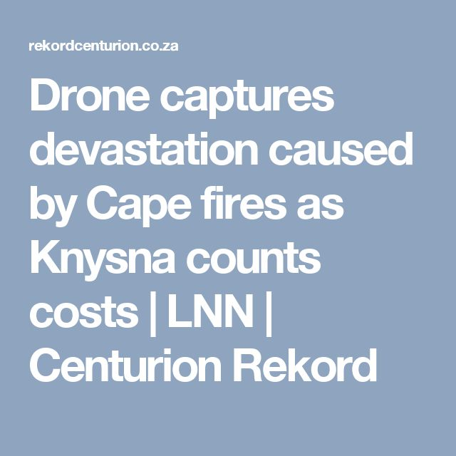 Drone captures devastation caused by Cape fires as Knysna counts costs | LNN | Centurion Rekord