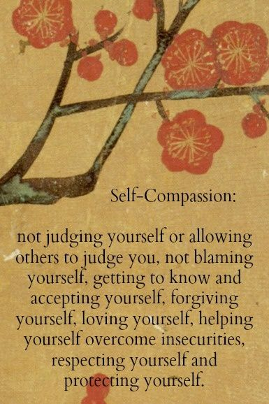 Self-Compassion: not judging yourself or allowing others to judge you, not blaming yourself, getting to know and accepting yourself, forgiving yourself, loving yourself, helping yourself overcome insecurities, respecting yourself and protecting yourself.