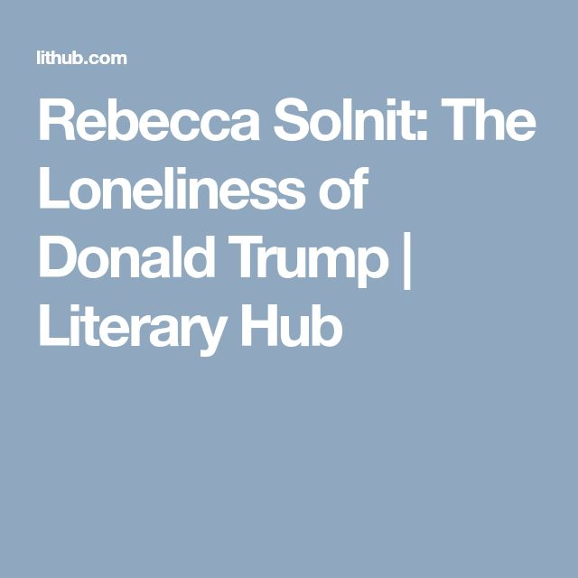 Rebecca Solnit: The Loneliness of Donald Trump   Literary  Hub